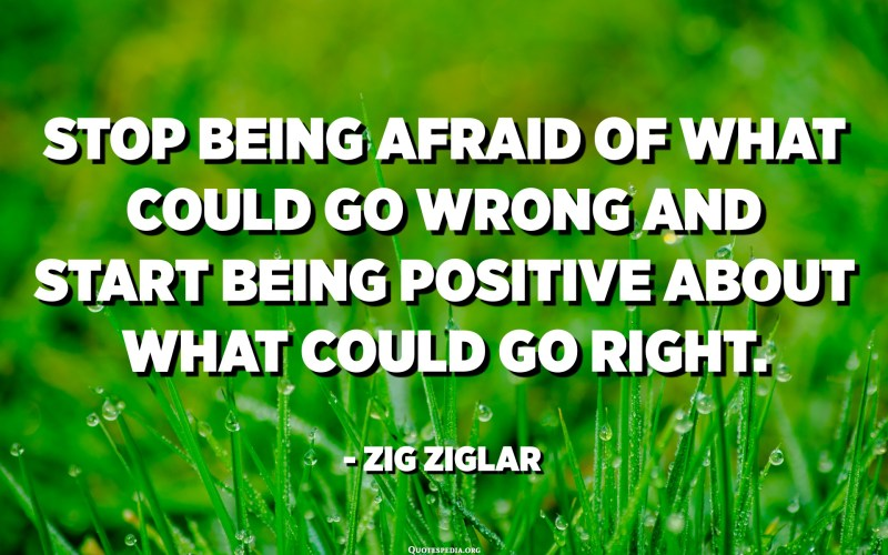 Stop being afraid of what could go wrong and start being positive about what could go right. - Zig Ziglar