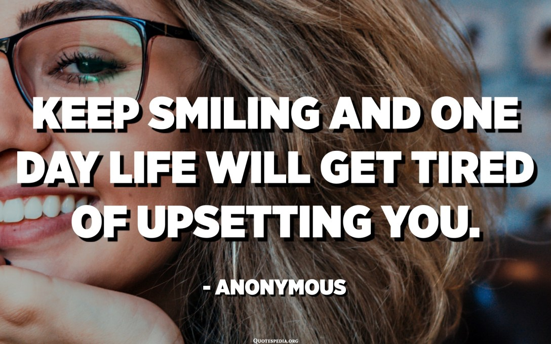 Keep smiling and one day life will get tired of upsetting you. - Anonymous
