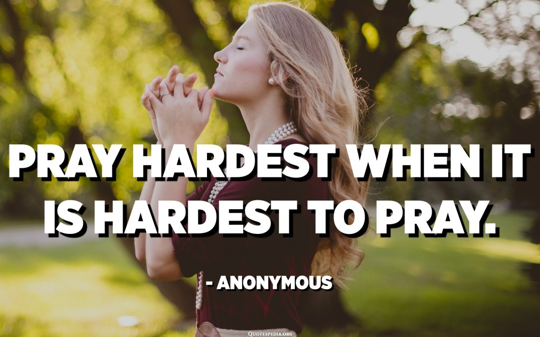 Pray hardest when it is hardest to pray. - Anonymous