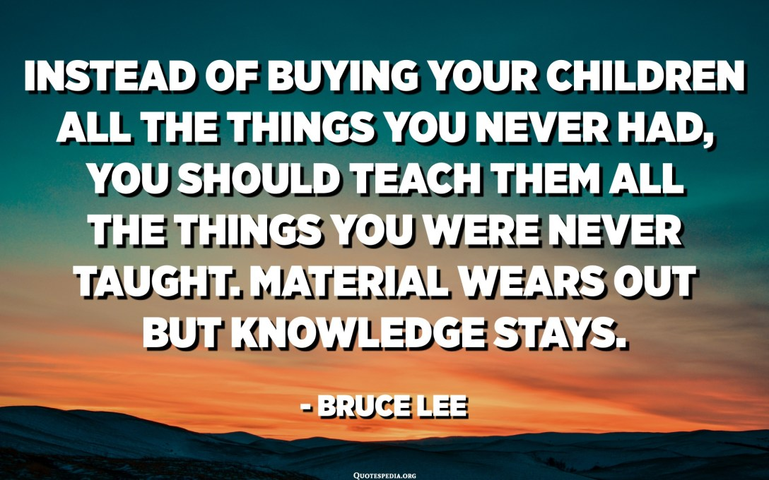 Instead of buying your children all the things you never had, you should teach them all the things you were never taught. Material wears out but knowledge stays. - Bruce Lee