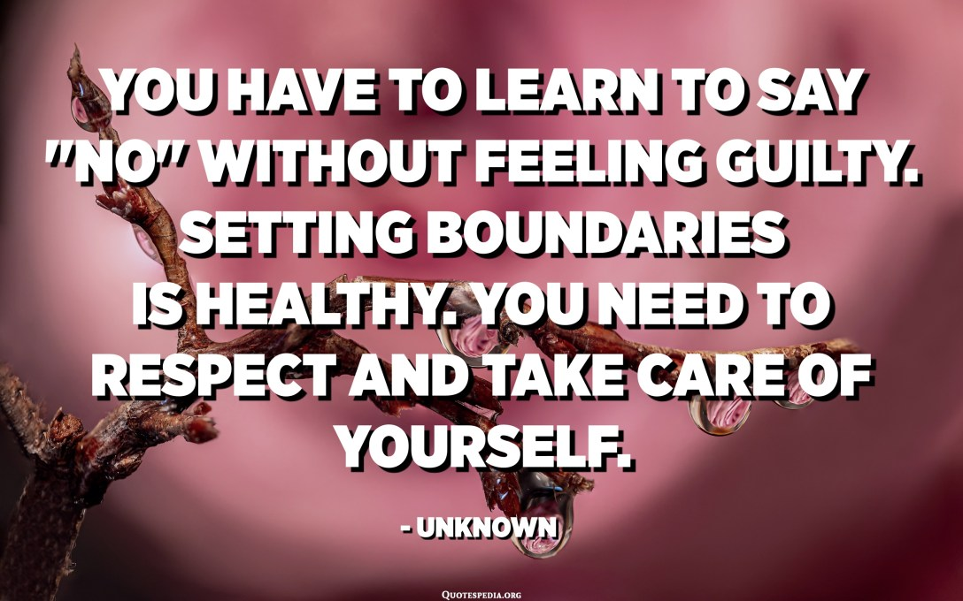 """You have to learn to say """"NO"""" without feeling guilty. Setting boundaries is healthy. You need to respect and take care of yourself. - Unknown"""