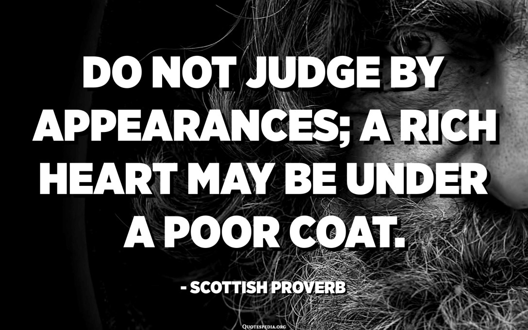 Do not judge by appearances; a rich heart may be under a poor coat. - Scottish Proverb