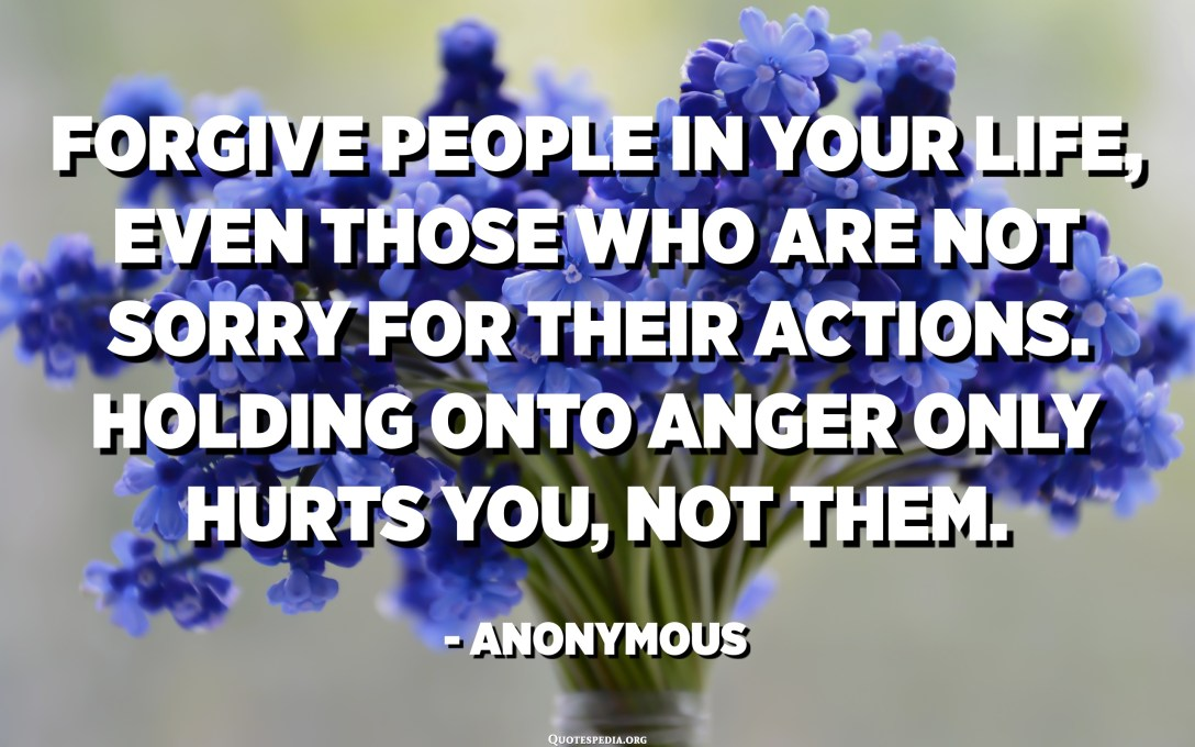 Forgive people in your life, even those who are not sorry for their actions. Holding onto anger only hurts you, not them. - Anonymous