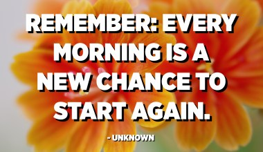 Remember: Every morning is a new chance to start again. - Unknown