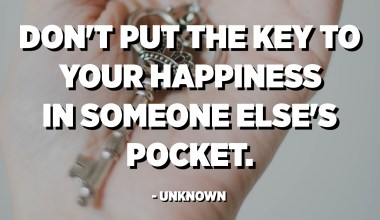 Don't put the key to your happiness in someone else's pocket. - Unknown