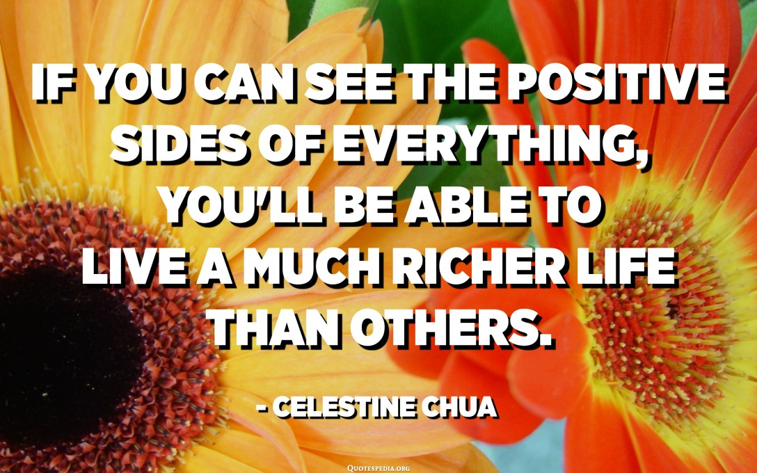 If you can see the positive sides of everything, you'll be able to live a much richer life than others. - Celestine Chua
