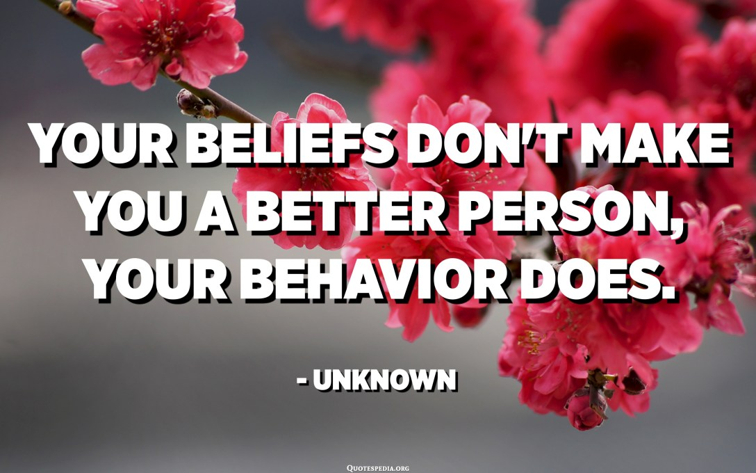 Your beliefs don't make you a better person, your behavior does. - Unknown