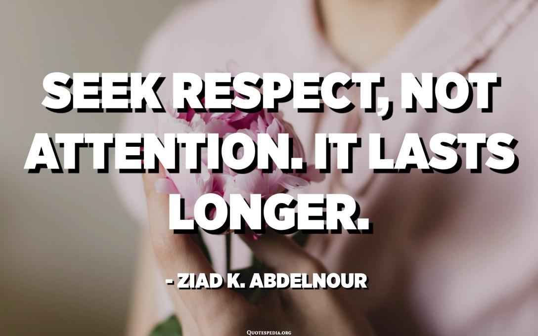 Seek respect, not attention. It lasts longer. - Ziad K. Abdelnour
