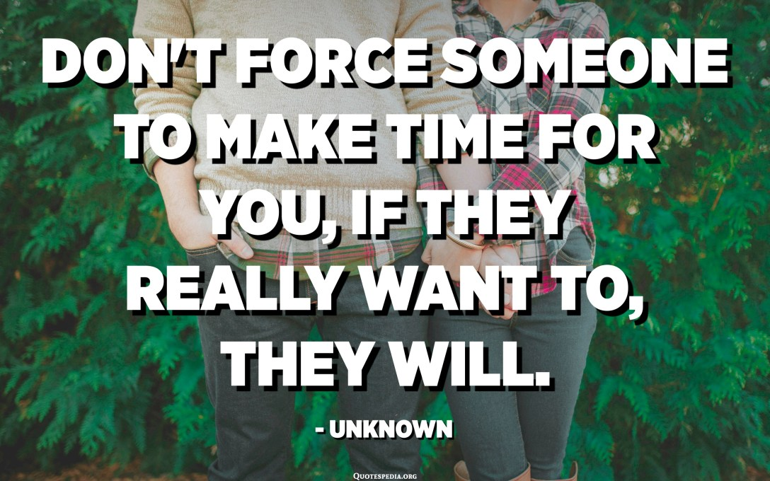 Don't force someone to make time for you, if they really want to, they will. - Unknown