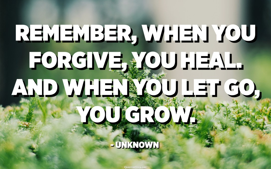 Remember, when you forgive, you heal. And when you let go, you grow. - Unknown