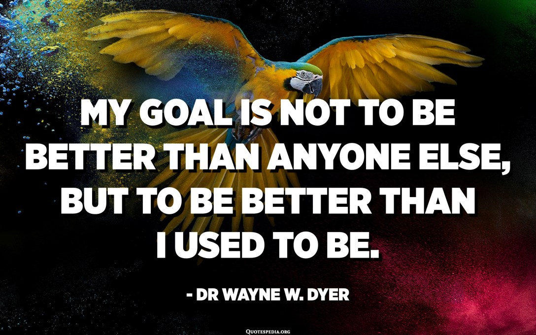 My goal is not to be better than anyone else, but to be better than I used to be. - Dr Wayne W. Dyer