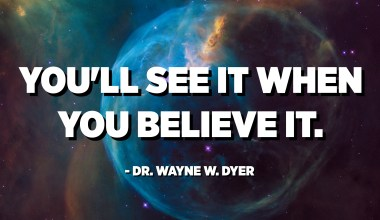 You'll see it when you believe it. - Dr. Wayne W. Dyer