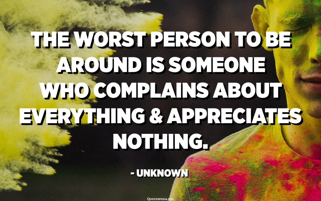 The worst person to be around is someone who complains about everything and appreciates nothing. - Unknown