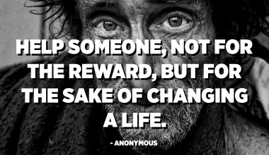 Help someone, not for the reward, but for the sake of changing a life. - Anonymous