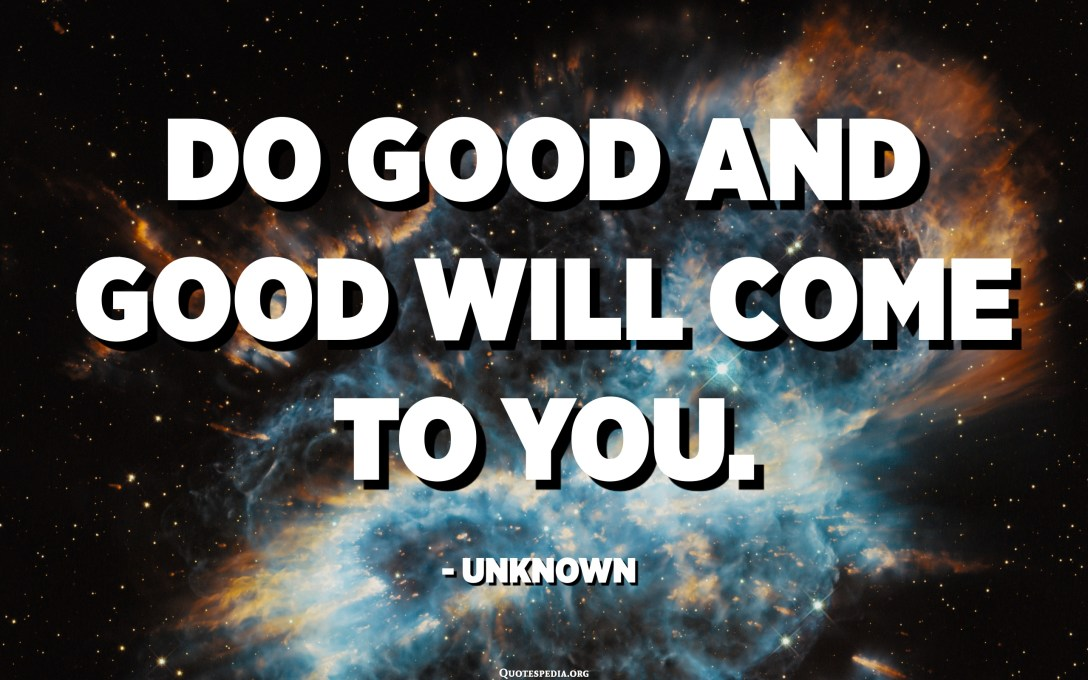 Do good and good will come to you. - Unknown