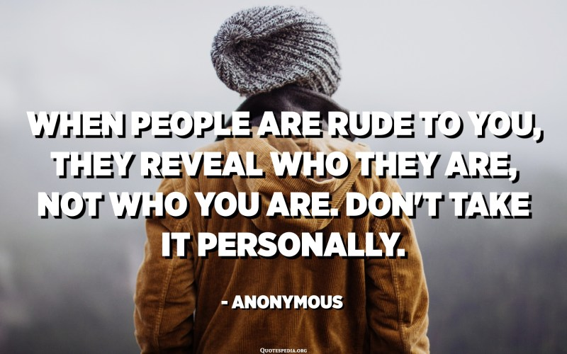 When people are rude to you, they reveal who they are, not who you are. Don't take it personally. - Anonymous