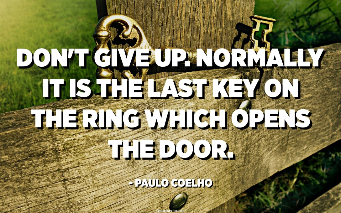 Don't give up. Normally it is the last key on the ring which opens the door. - Paulo Coelho