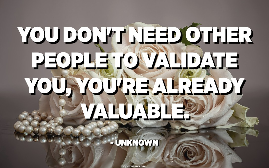 You don't need other people to validate you, you're already valuable. - Unknown