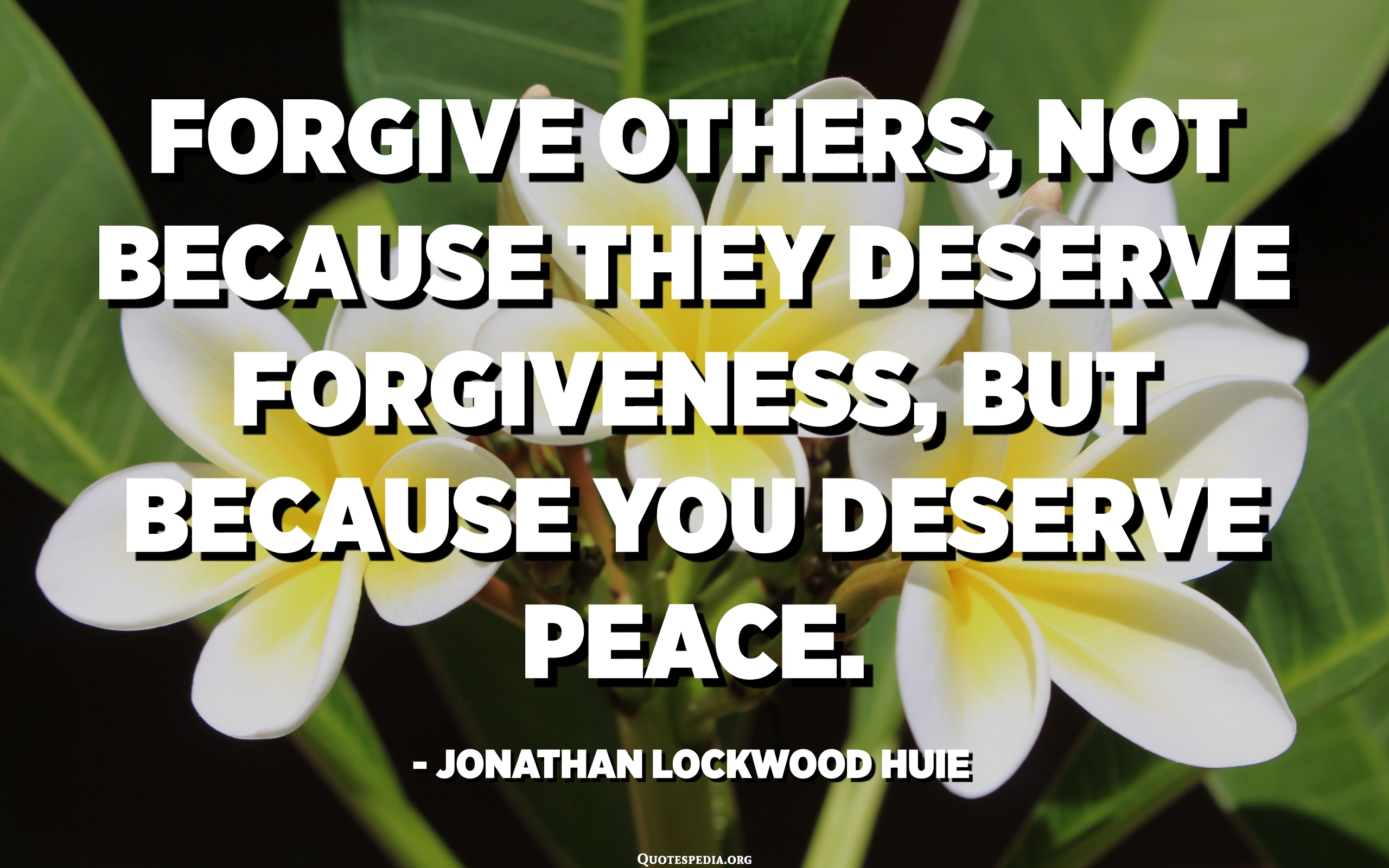 Forgive others, not because they deserve forgiveness, but because ...