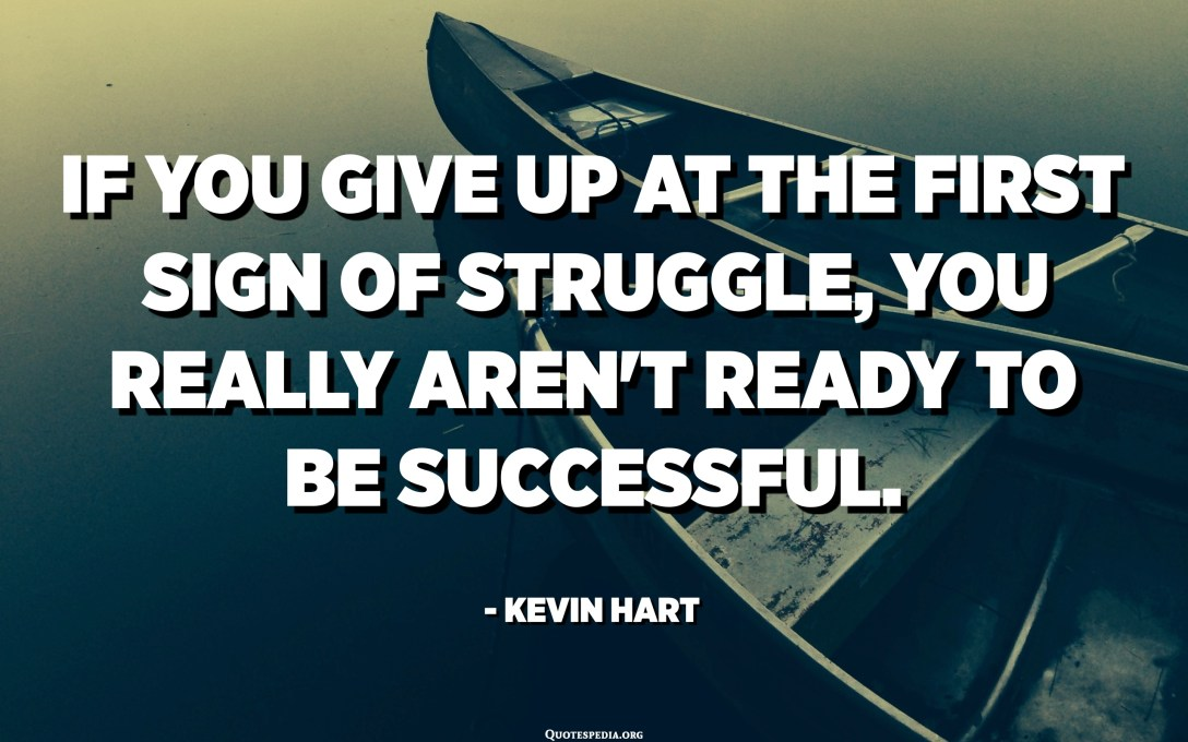 If you give up at the first sign of struggle, you really aren't ready to be successful. - Kevin Hart