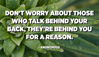 Don't worry about those who talk behind your back, they're behind you for a reason. - Anonymous