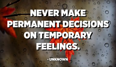 Never make permanent decisions on temporary feelings. - Unknown