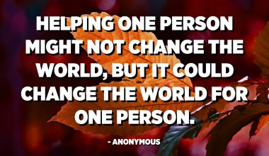Helping one person might not change the world, but it could change the world for one person. - Anonymous