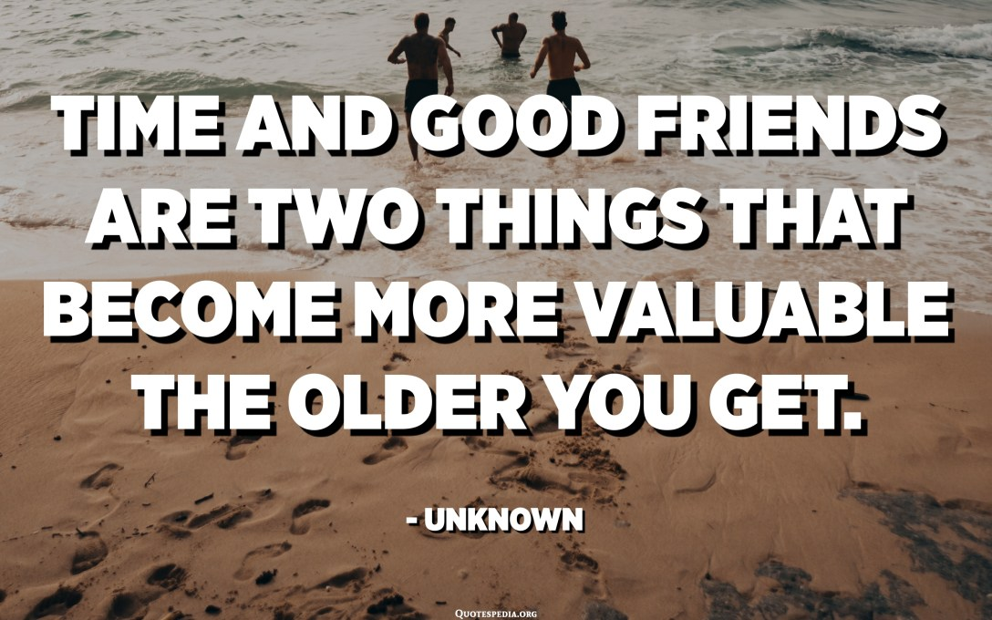 Time and good friends are two things that become more valuable the older you get. - Unknown