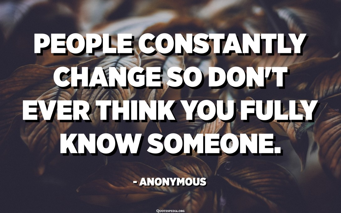 People constantly change so don't ever think you fully know someone. - Anonymous