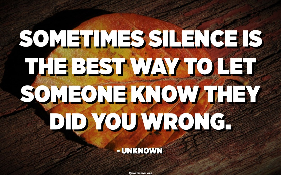 Sometimes silence is the best way to let someone know they did you wrong. - Unknown