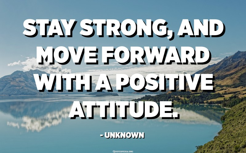 Stay strong, and move forward with a positive attitude. - Unknown
