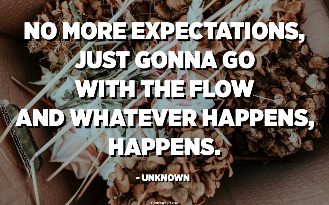 No more expectations, just gonna go with the flow and whatever happens, happens. - Unknown