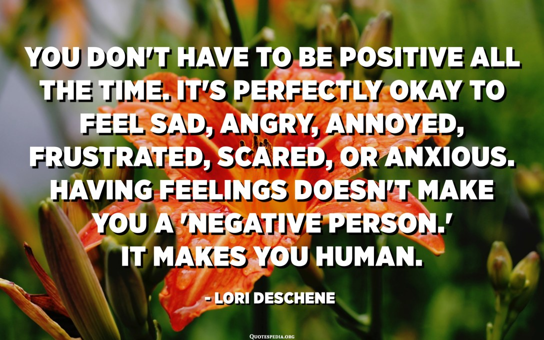 You don't have to be positive all the time. It's perfectly okay to feel sad, angry, annoyed, frustrated, scared, or anxious. Having feelings doesn't make you a 'negative person.' It makes you human. - Lori Deschene