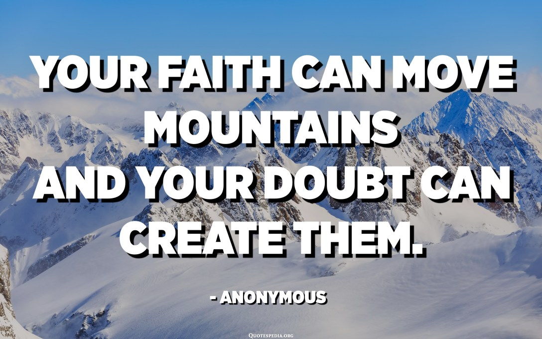 Your faith can move mountains and your doubt can create them. - Anonymous