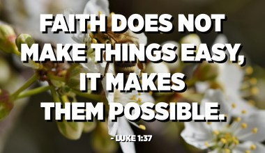 Faith does not make things easy, it makes them possible. - Luke 1:37