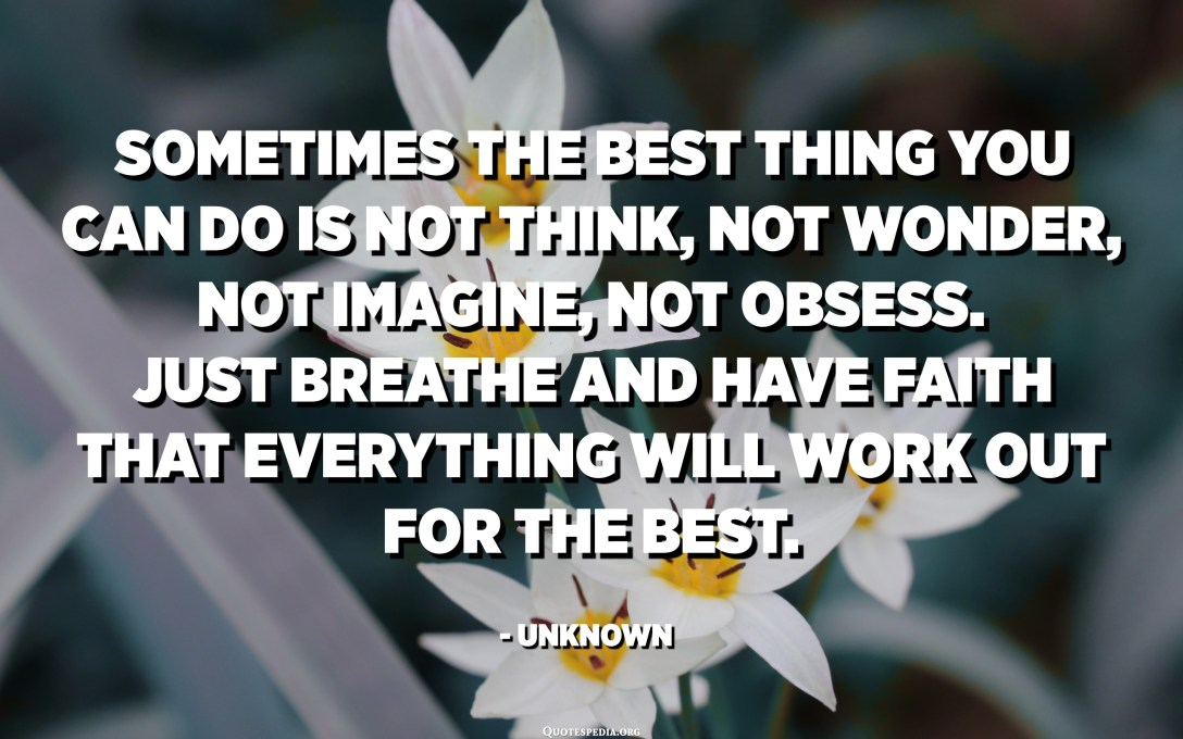 Sometimes the best thing you can do is not think, not wonder, not imagine, not obsess. Just breathe and have faith that everything will work out for the best. - Unknown