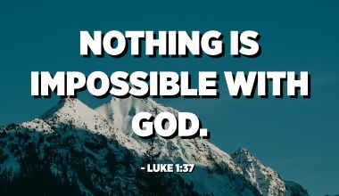 Nothing is impossible with God. - Luke 1:37