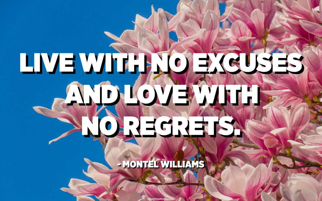 Live with no excuses and love with no regrets. - Montel Williams