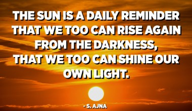 The sun is a daily reminder that we too can rise again from the darkness, that we too can shine our own light. - S. Ajna