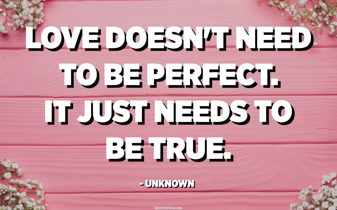 Love doesn't need to be perfect. It just needs to be true. - Unknown