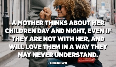 A mother thinks about her children day and night, even if they are not with her, and will love them in a way they may never understand. - Unknown