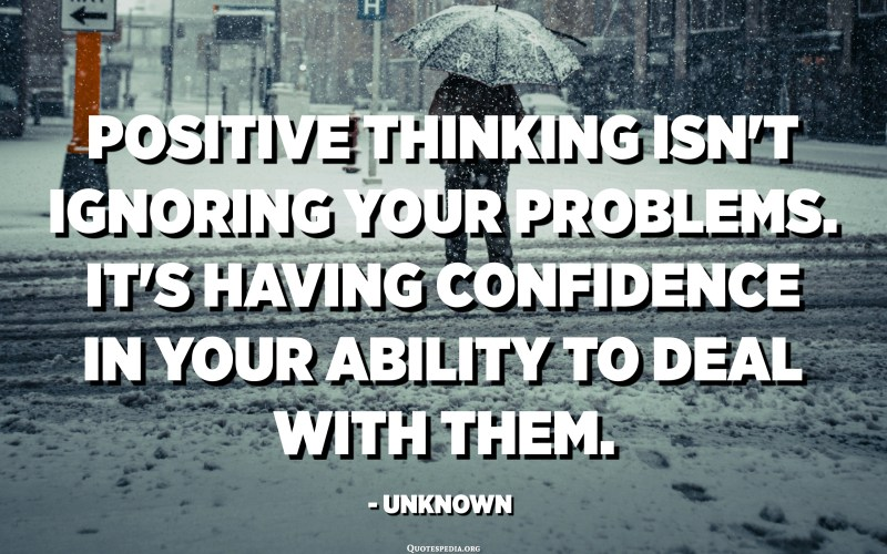 Positive thinking isn't ignoring your problems. It's having confidence in your ability to deal with them. - Unknown