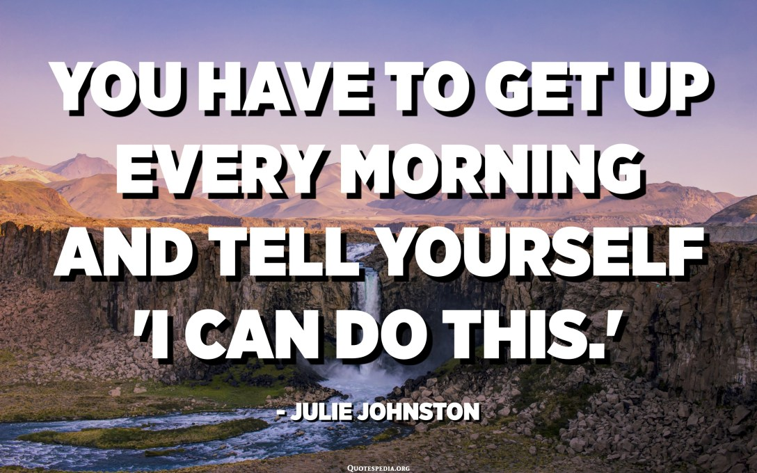 You have to get up every morning and tell yourself 'I can do this.' - Julie Johnston Ertz
