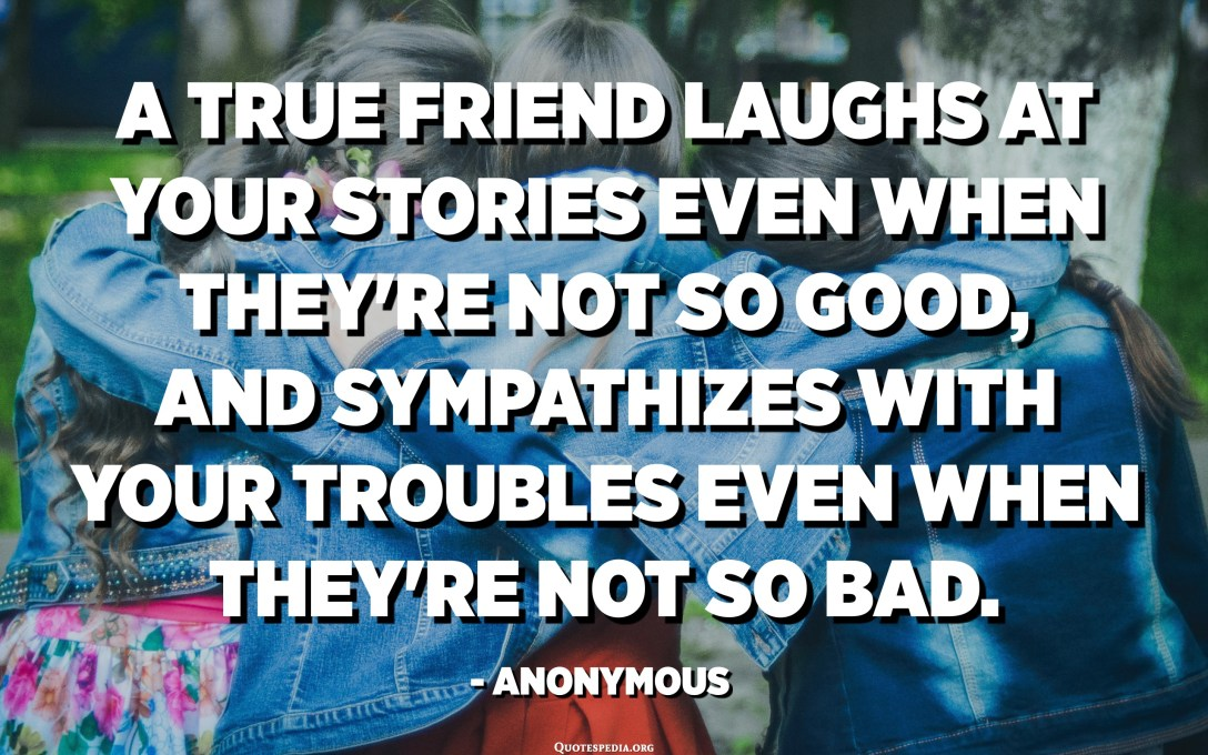 A true friend laughs at your stories even when they're not so good, and sympathizes with your troubles even when they're not so bad. - Anonymous
