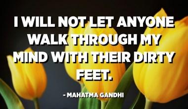 I will not let anyone walk through my mind with their dirty feet. - Mahatma Gandhi