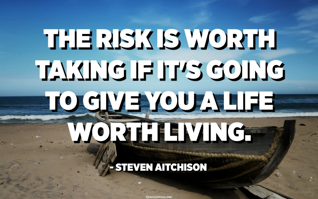 The risk is worth taking if it's going to give you a life worth living. - Steven Aitchison