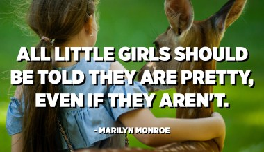 All little girls should be told they are pretty, even if they aren't. - Marilyn Monroe