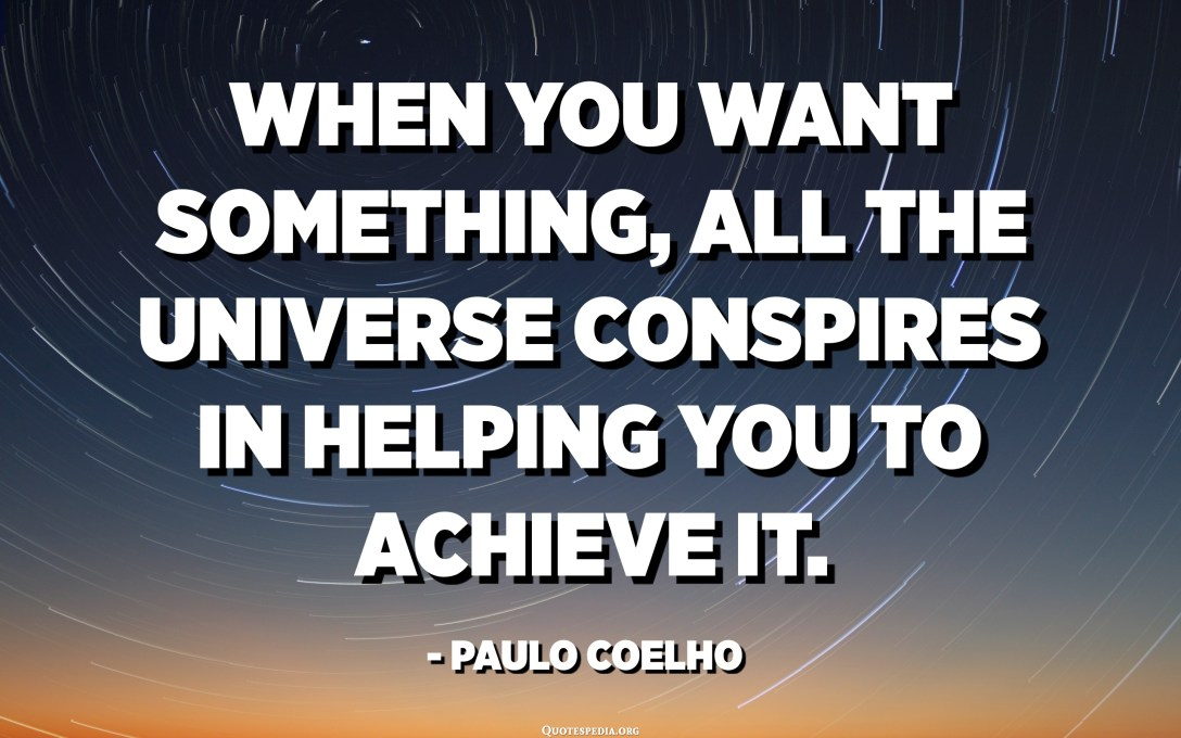 When you want something, all the universe conspires in helping you to achieve it. - Paulo Coelho