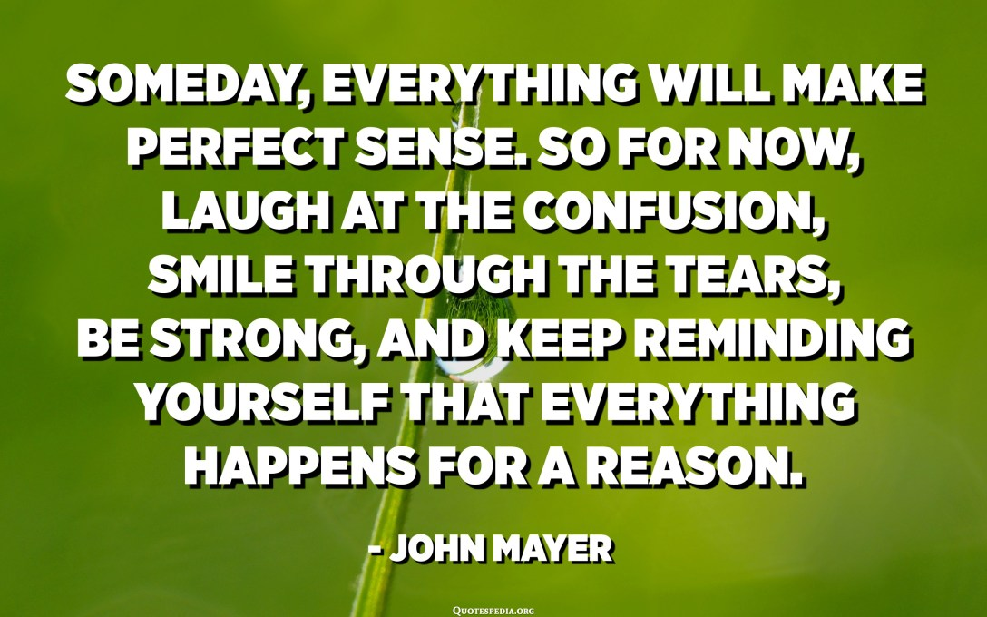 Someday, everything will make perfect sense. So for now, laugh at the confusion, smile through the tears, be strong, and keep reminding yourself that everything happens for a reason. - John Mayer