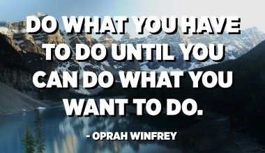 Do what you have to do until you can do what you want to do. - Oprah Winfrey